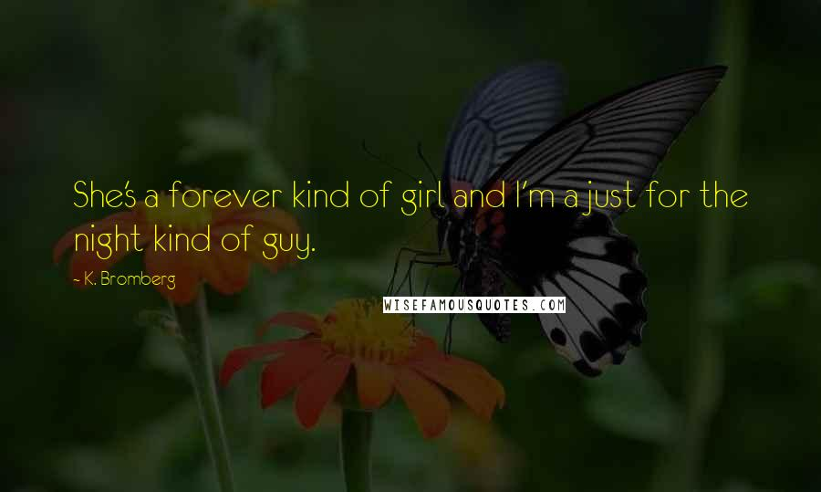 K. Bromberg quotes: She's a forever kind of girl and I'm a just for the night kind of guy.