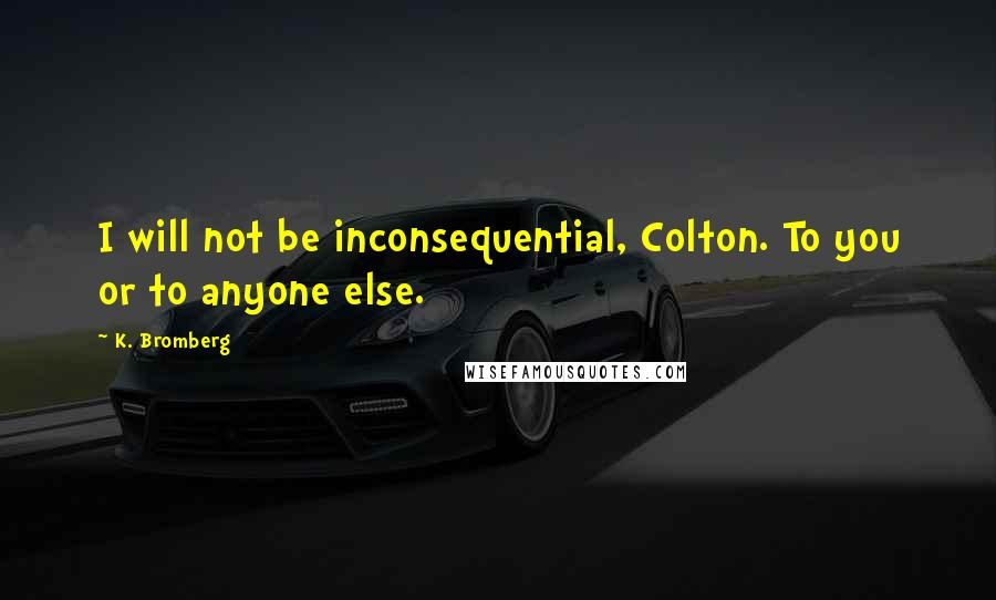 K. Bromberg quotes: I will not be inconsequential, Colton. To you or to anyone else.