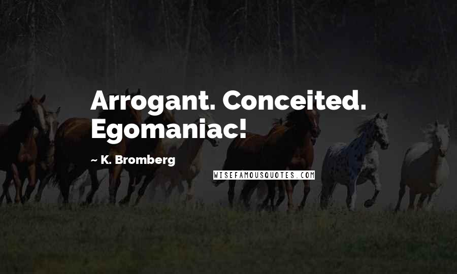 K. Bromberg quotes: Arrogant. Conceited. Egomaniac!