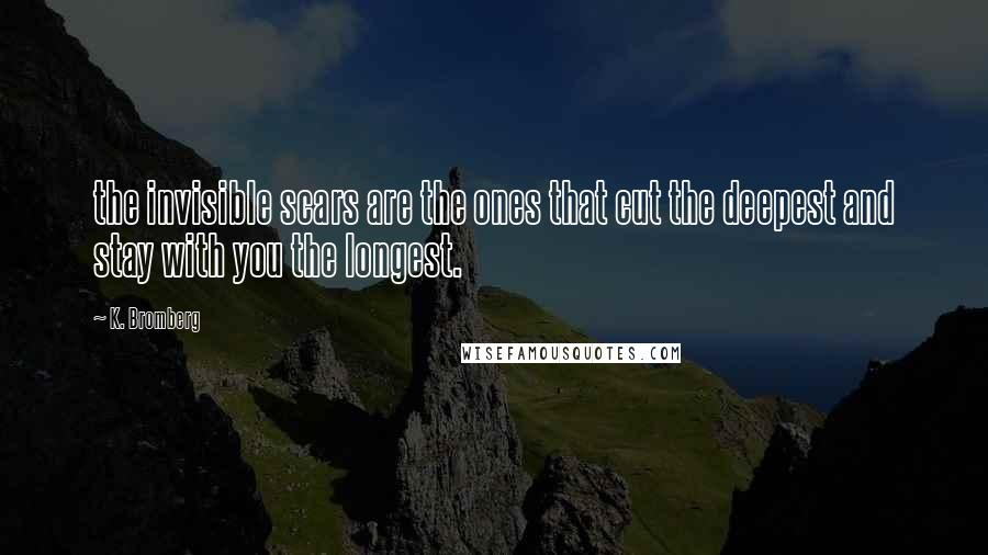 K. Bromberg quotes: the invisible scars are the ones that cut the deepest and stay with you the longest.