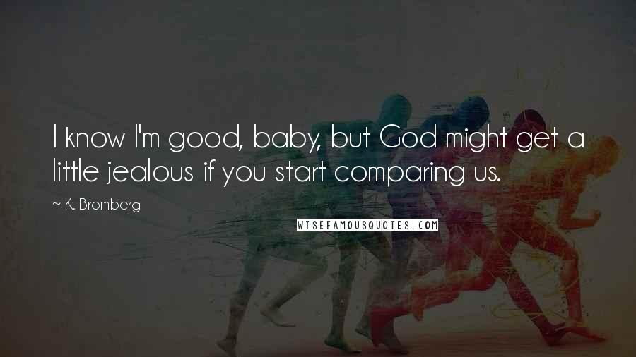 K. Bromberg quotes: I know I'm good, baby, but God might get a little jealous if you start comparing us.
