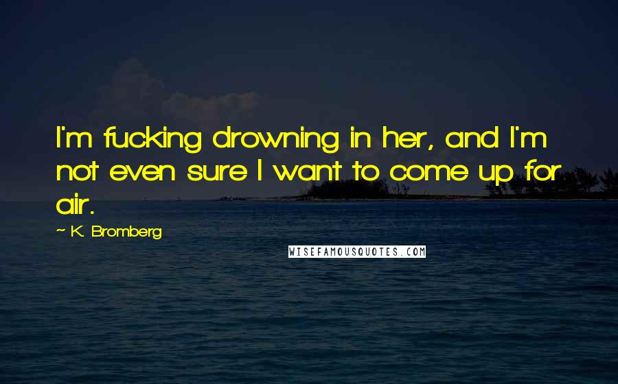 K. Bromberg quotes: I'm fucking drowning in her, and I'm not even sure I want to come up for air.