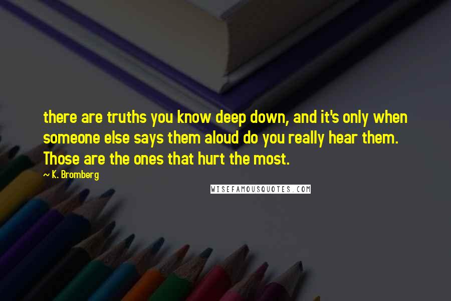 K. Bromberg quotes: there are truths you know deep down, and it's only when someone else says them aloud do you really hear them. Those are the ones that hurt the most.