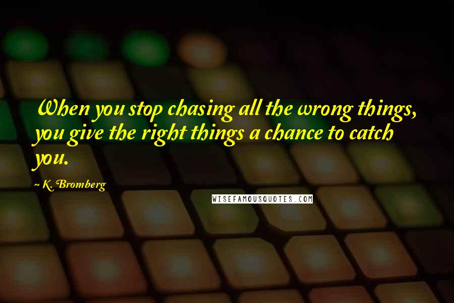 K. Bromberg quotes: When you stop chasing all the wrong things, you give the right things a chance to catch you.