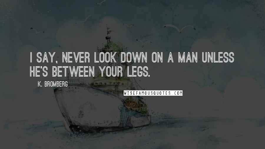 K. Bromberg quotes: I say, never look down on a man unless he's between your legs.