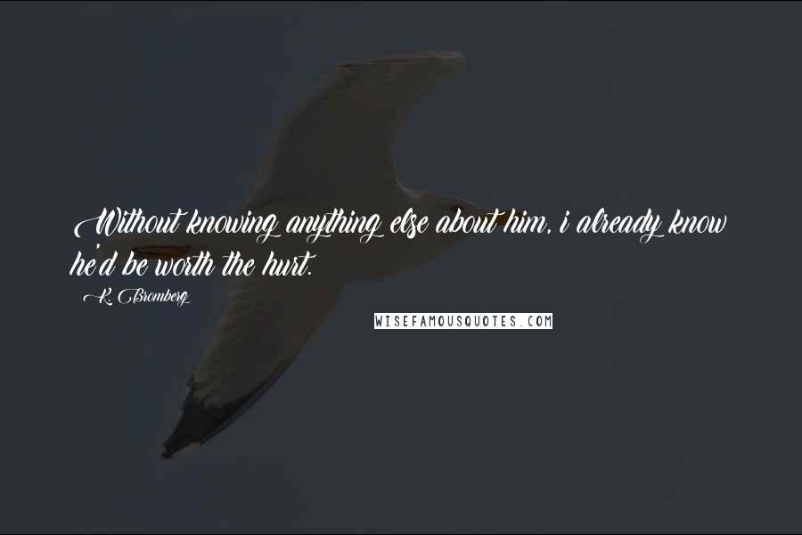 K. Bromberg quotes: Without knowing anything else about him, i already know he'd be worth the hurt.