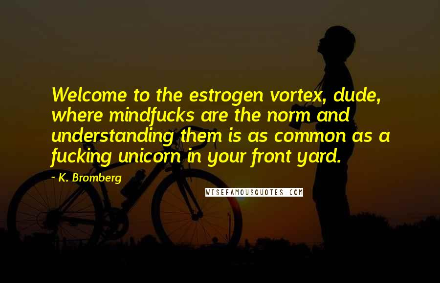 K. Bromberg quotes: Welcome to the estrogen vortex, dude, where mindfucks are the norm and understanding them is as common as a fucking unicorn in your front yard.