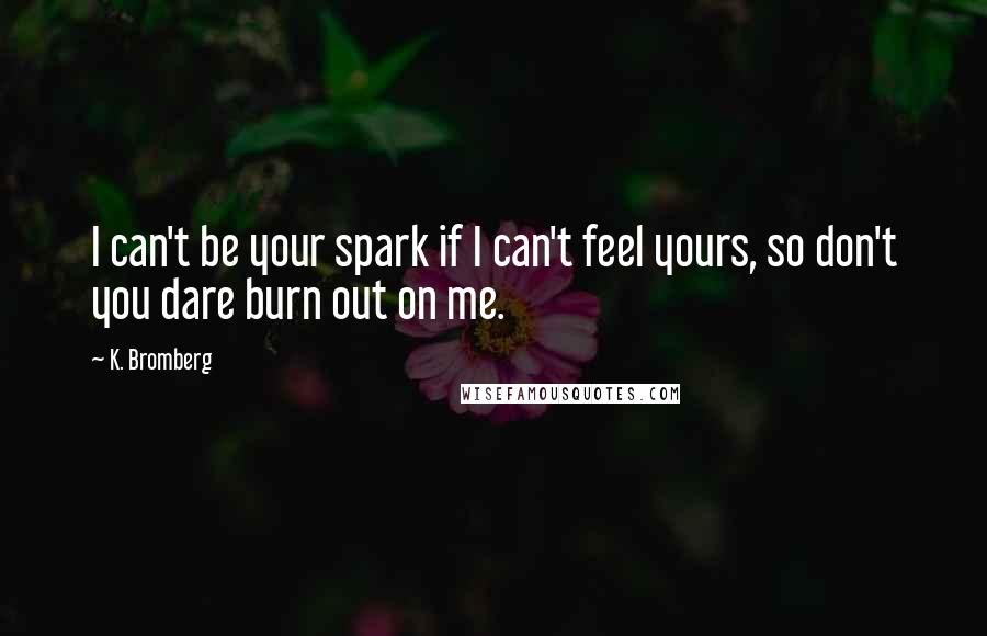K. Bromberg quotes: I can't be your spark if I can't feel yours, so don't you dare burn out on me.