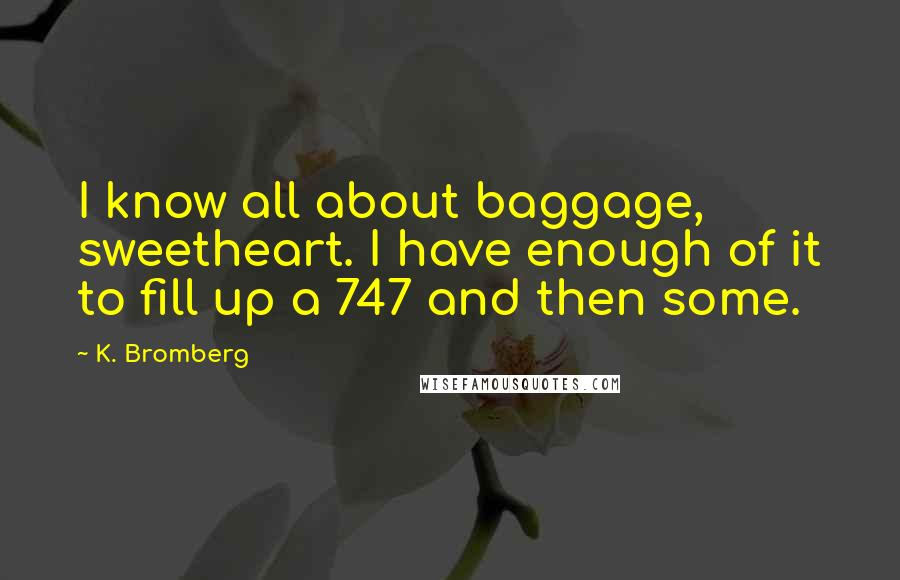 K. Bromberg quotes: I know all about baggage, sweetheart. I have enough of it to fill up a 747 and then some.