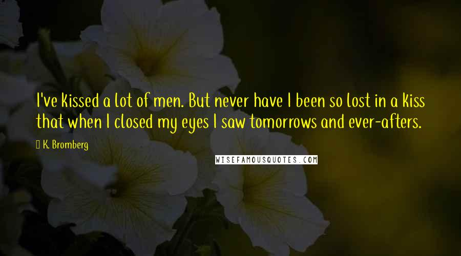K. Bromberg quotes: I've kissed a lot of men. But never have I been so lost in a kiss that when I closed my eyes I saw tomorrows and ever-afters.