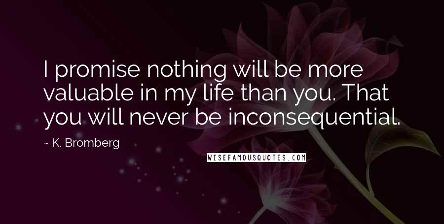 K. Bromberg quotes: I promise nothing will be more valuable in my life than you. That you will never be inconsequential.