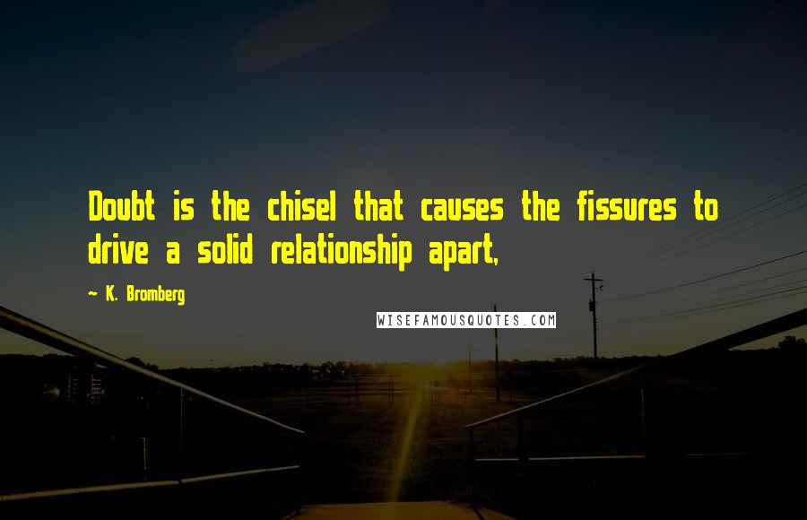 K. Bromberg quotes: Doubt is the chisel that causes the fissures to drive a solid relationship apart,