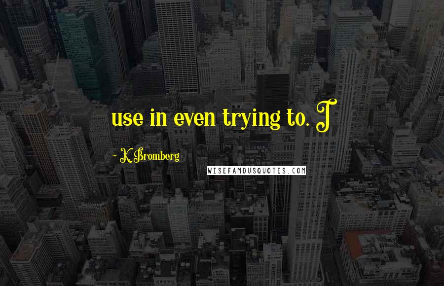K. Bromberg quotes: use in even trying to. I