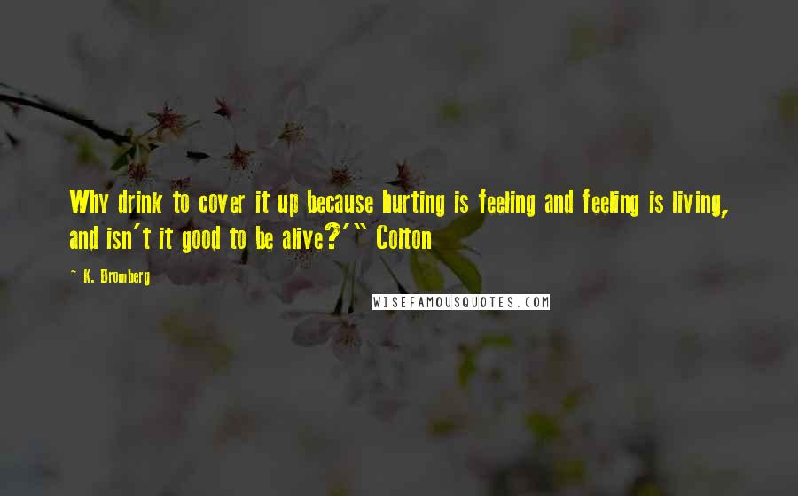 "K. Bromberg quotes: Why drink to cover it up because hurting is feeling and feeling is living, and isn't it good to be alive?'"" Colton"
