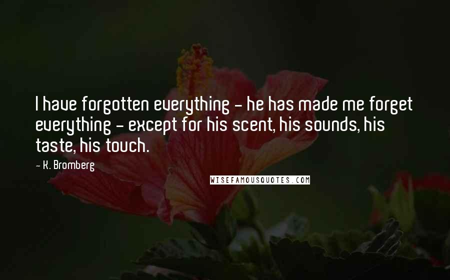 K. Bromberg quotes: I have forgotten everything - he has made me forget everything - except for his scent, his sounds, his taste, his touch.