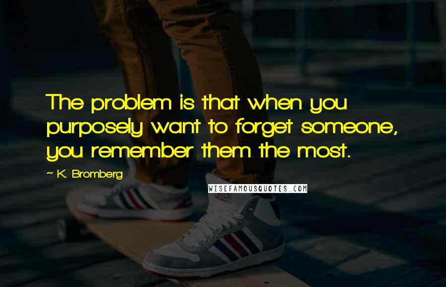 K. Bromberg quotes: The problem is that when you purposely want to forget someone, you remember them the most.