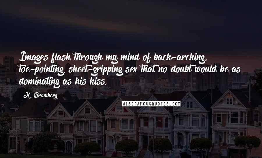 K. Bromberg quotes: Images flash through my mind of back-arching, toe-pointing, sheet-gripping sex that no doubt would be as dominating as his kiss.