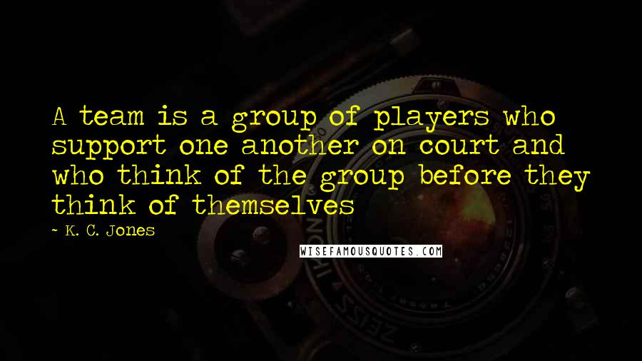 K. C. Jones quotes: A team is a group of players who support one another on court and who think of the group before they think of themselves
