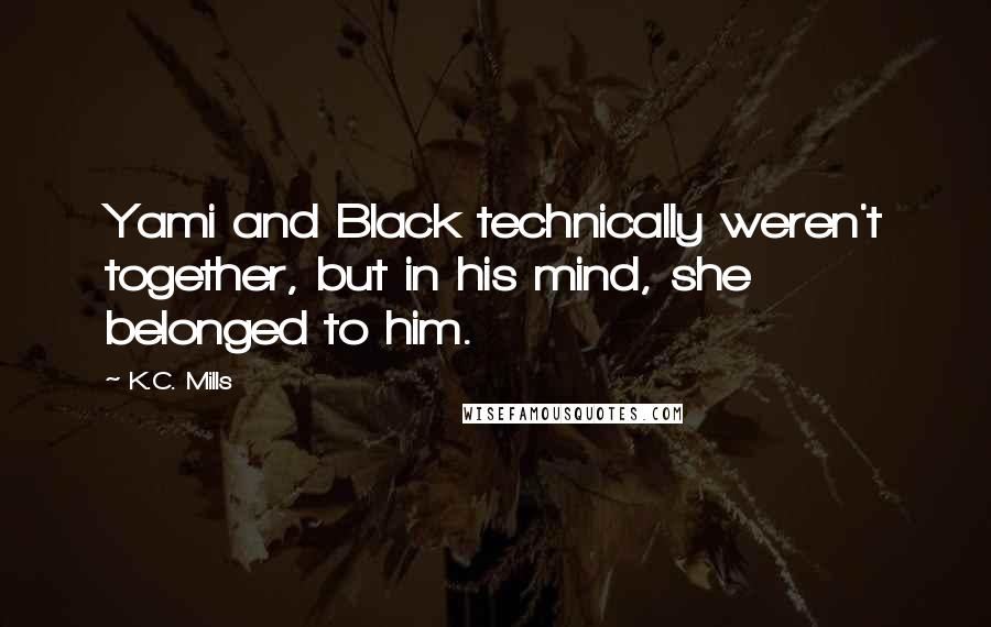 K.C. Mills quotes: Yami and Black technically weren't together, but in his mind, she belonged to him.