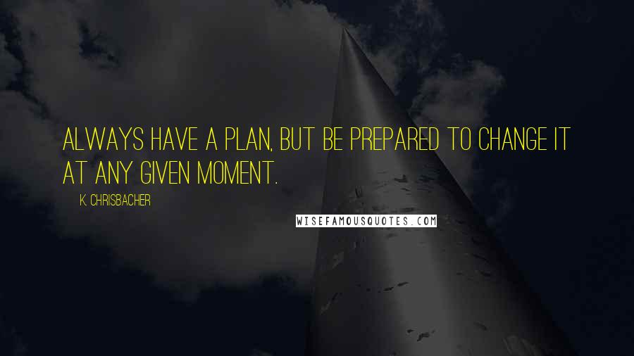 K. Chrisbacher quotes: Always have a plan, but be prepared to change it at any given moment.