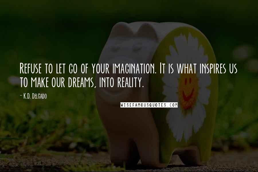 K.D. Delgado quotes: Refuse to let go of your imagination. It is what inspires us to make our dreams, into reality.