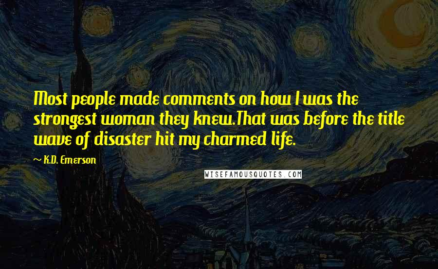 K.D. Emerson quotes: Most people made comments on how I was the strongest woman they knew.That was before the title wave of disaster hit my charmed life.