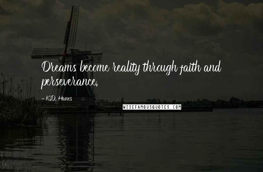 K.D. Hanes quotes: Dreams become reality through faith and perseverance.