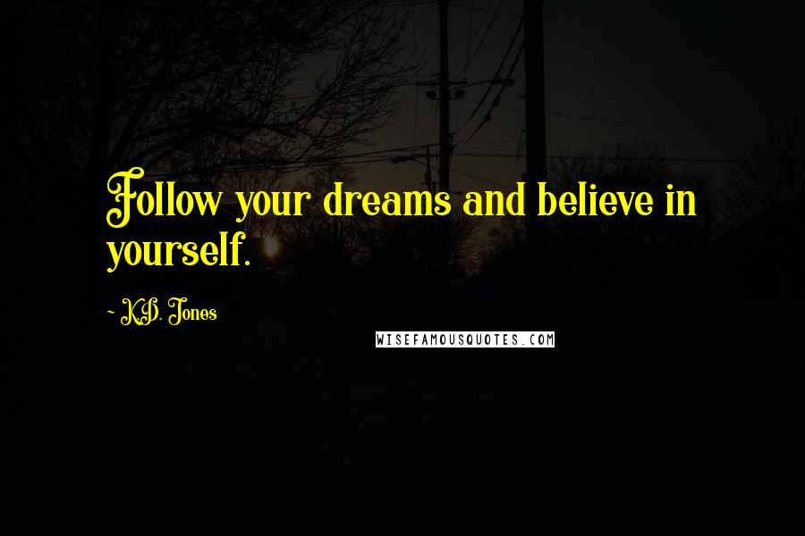 K.D. Jones quotes: Follow your dreams and believe in yourself.