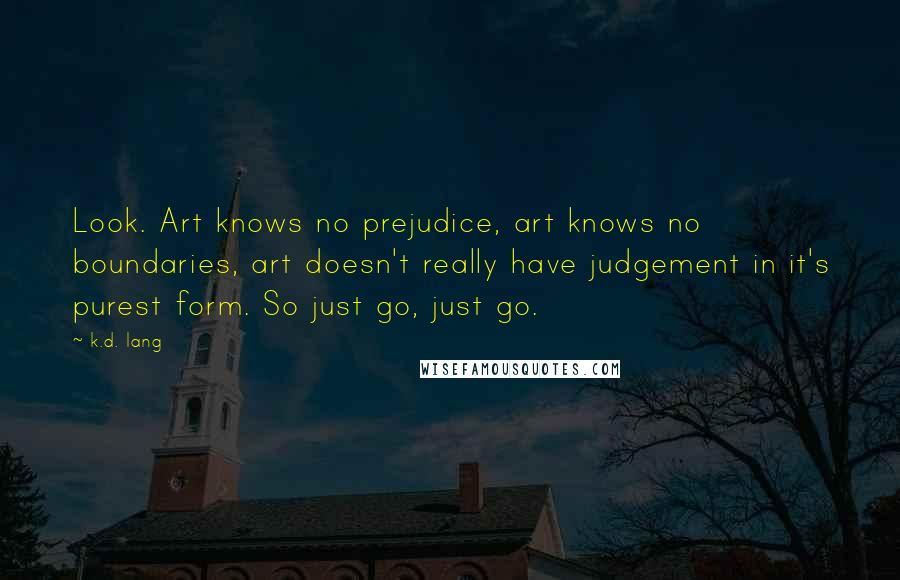 K.d. Lang quotes: Look. Art knows no prejudice, art knows no boundaries, art doesn't really have judgement in it's purest form. So just go, just go.