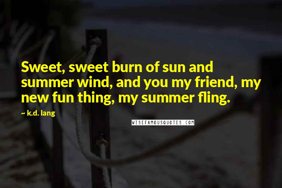 K.d. Lang quotes: Sweet, sweet burn of sun and summer wind, and you my friend, my new fun thing, my summer fling.