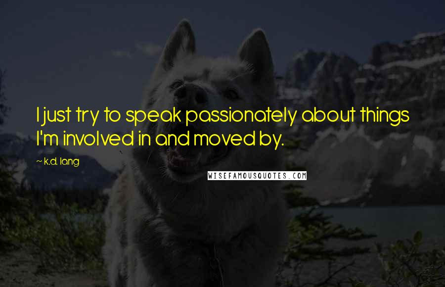 K.d. Lang quotes: I just try to speak passionately about things I'm involved in and moved by.