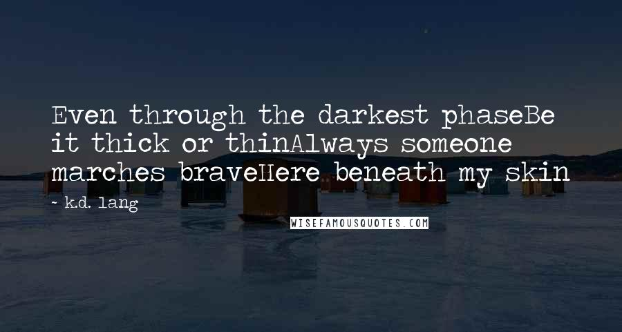 K.d. Lang quotes: Even through the darkest phaseBe it thick or thinAlways someone marches braveHere beneath my skin