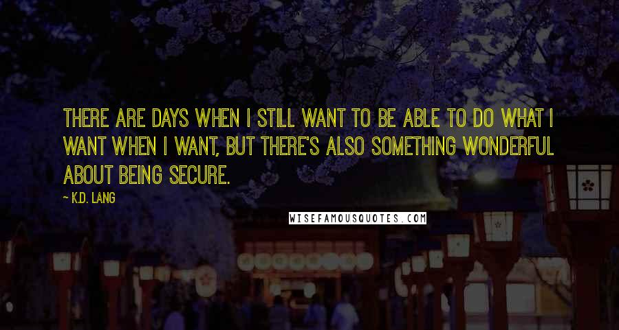 K.d. Lang quotes: There are days when I still want to be able to do what I want when I want, but there's also something wonderful about being secure.