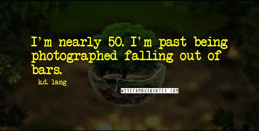 K.d. Lang quotes: I'm nearly 50. I'm past being photographed falling out of bars.