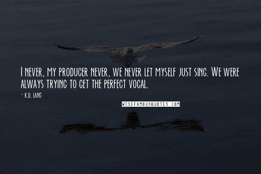 K.d. Lang quotes: I never, my producer never, we never let myself just sing. We were always trying to get the perfect vocal.