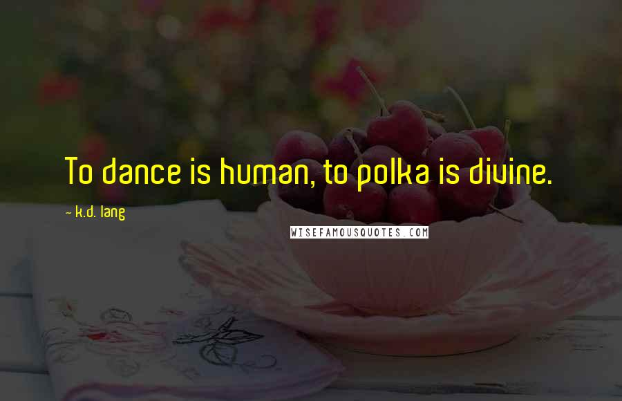 K.d. Lang quotes: To dance is human, to polka is divine.