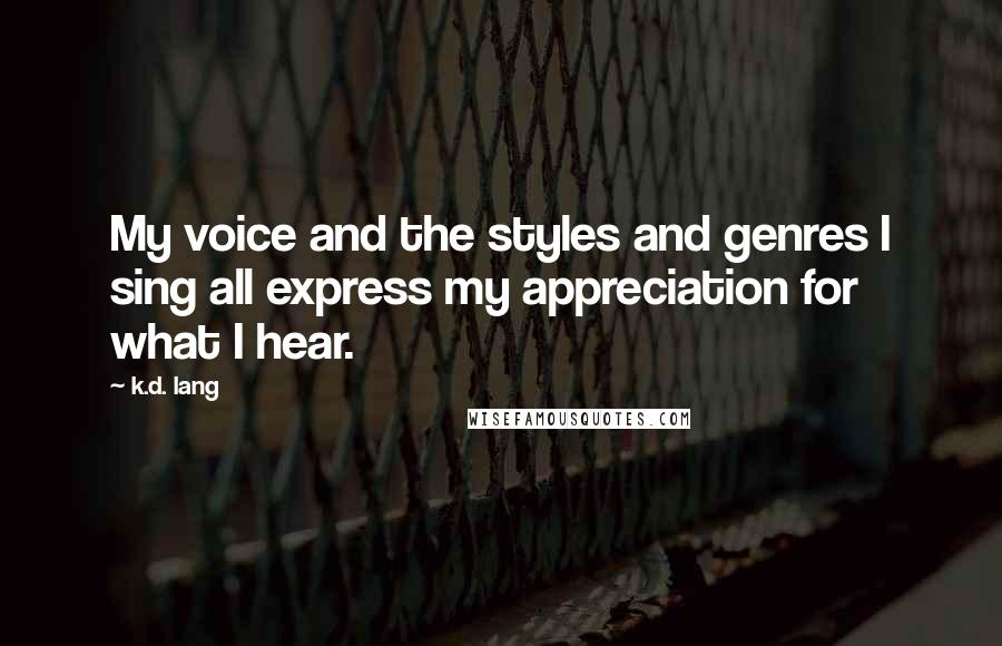 K.d. Lang quotes: My voice and the styles and genres I sing all express my appreciation for what I hear.