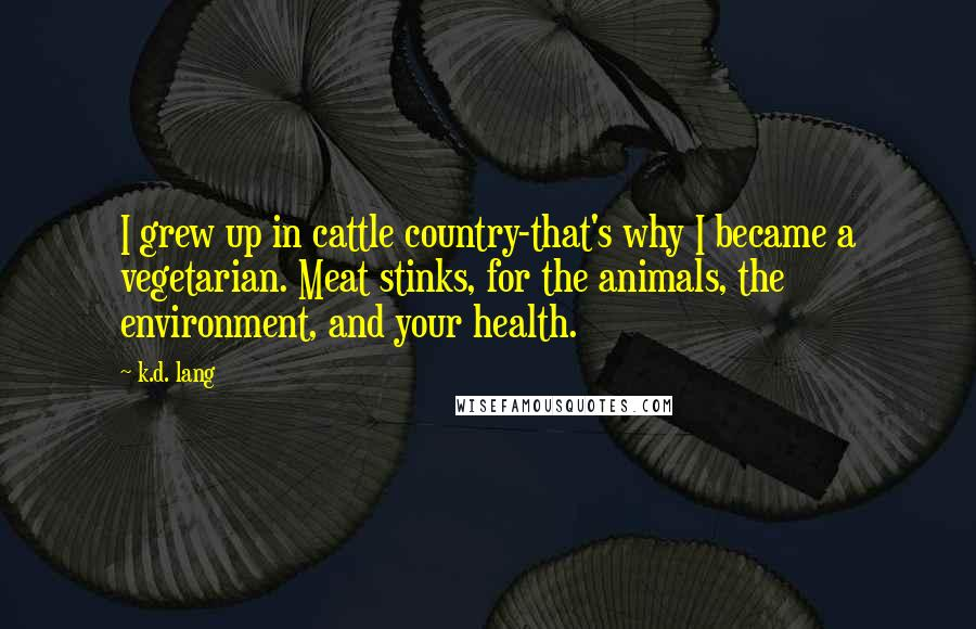 K.d. Lang quotes: I grew up in cattle country-that's why I became a vegetarian. Meat stinks, for the animals, the environment, and your health.