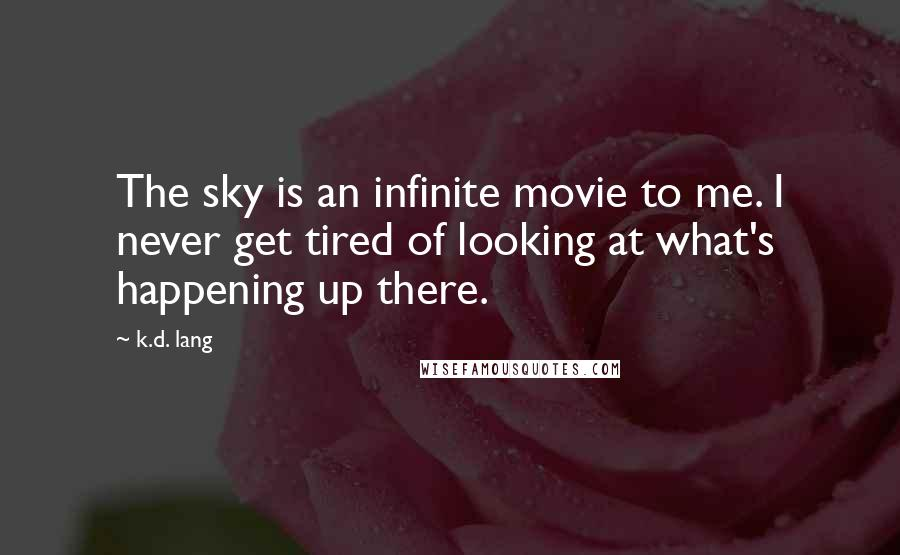 K.d. Lang quotes: The sky is an infinite movie to me. I never get tired of looking at what's happening up there.