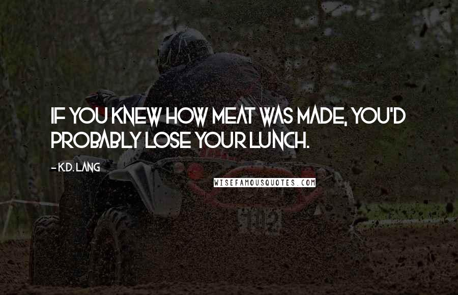 K.d. Lang quotes: If you knew how meat was made, you'd probably lose your lunch.