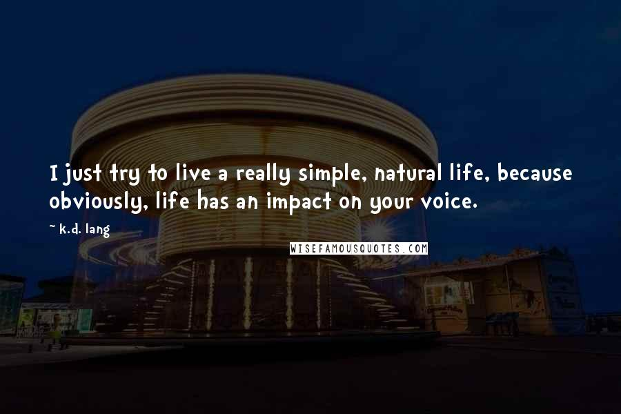 K.d. Lang quotes: I just try to live a really simple, natural life, because obviously, life has an impact on your voice.