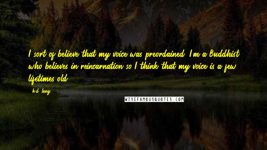 K.d. Lang quotes: I sort of believe that my voice was preordained; I'm a Buddhist who believes in reincarnation so I think that my voice is a few lifetimes old.