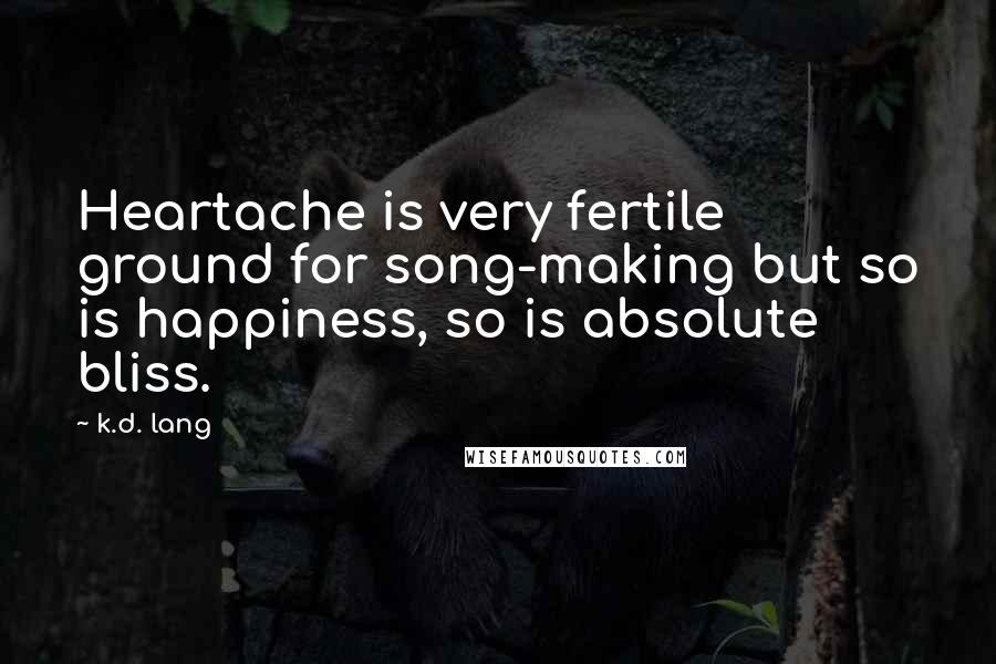 K.d. Lang quotes: Heartache is very fertile ground for song-making but so is happiness, so is absolute bliss.