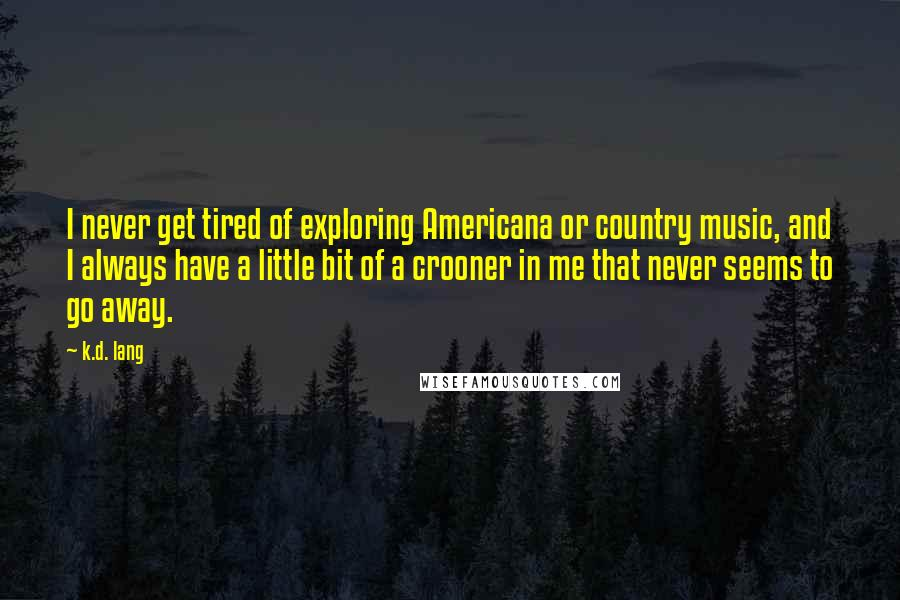 K.d. Lang quotes: I never get tired of exploring Americana or country music, and I always have a little bit of a crooner in me that never seems to go away.