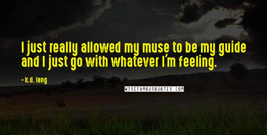K.d. Lang quotes: I just really allowed my muse to be my guide and I just go with whatever I'm feeling.