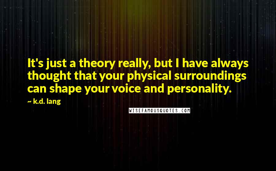 K.d. Lang quotes: It's just a theory really, but I have always thought that your physical surroundings can shape your voice and personality.