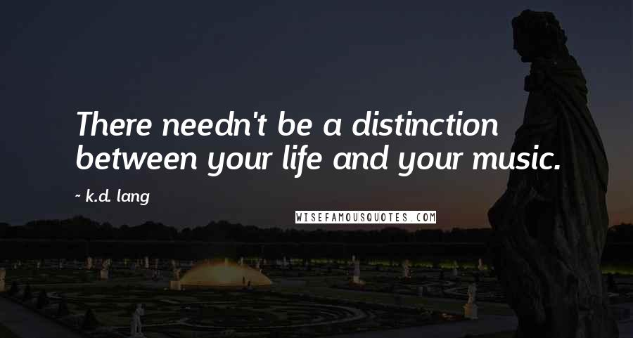 K.d. Lang quotes: There needn't be a distinction between your life and your music.