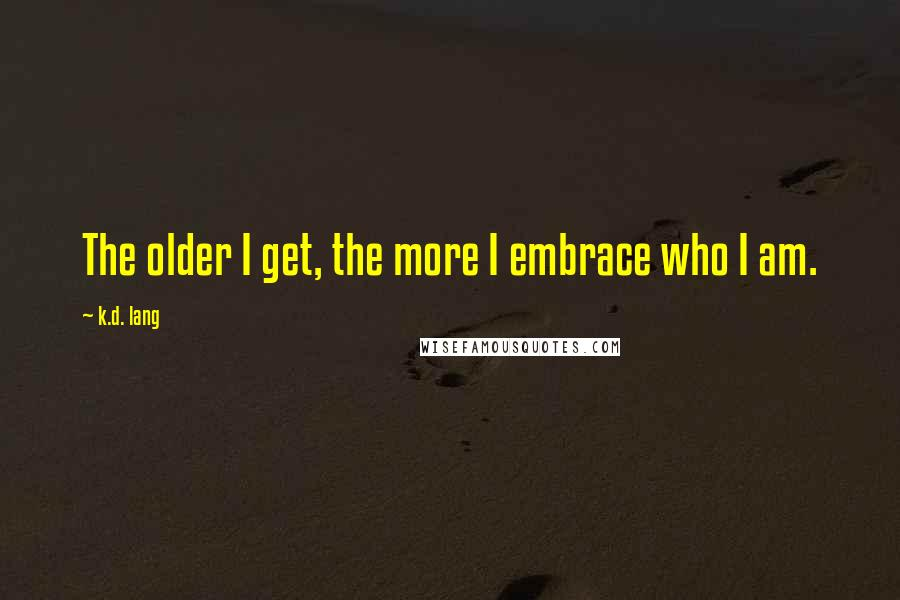 K.d. Lang quotes: The older I get, the more I embrace who I am.