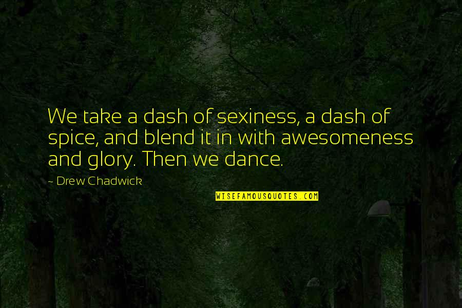 K Dash Quotes By Drew Chadwick: We take a dash of sexiness, a dash
