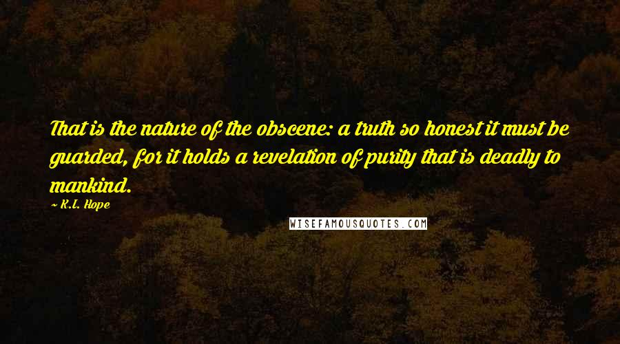 K.I. Hope quotes: That is the nature of the obscene: a truth so honest it must be guarded, for it holds a revelation of purity that is deadly to mankind.